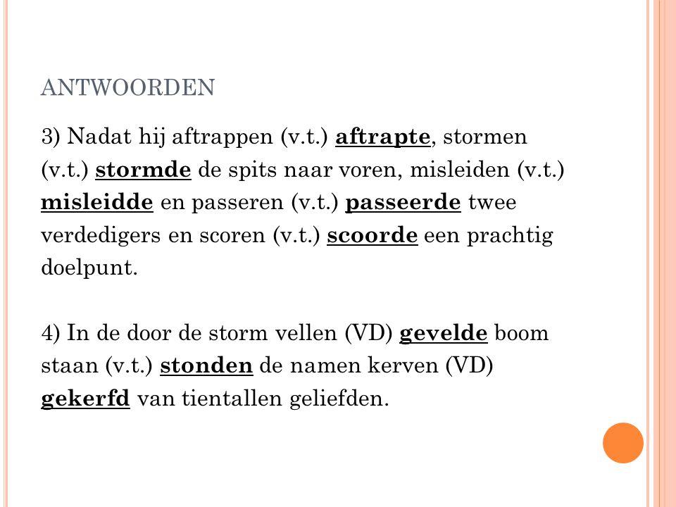 antwoorden 3) Nadat hij aftrappen (v.t.) aftrapte, stormen