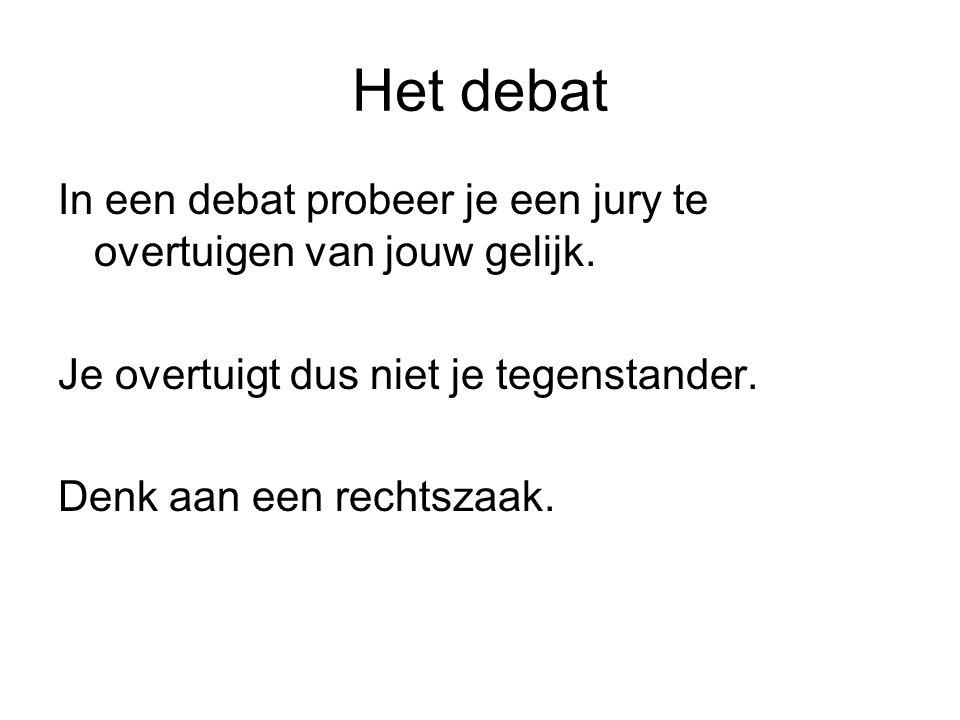 Het debat In een debat probeer je een jury te overtuigen van jouw gelijk. Je overtuigt dus niet je tegenstander.
