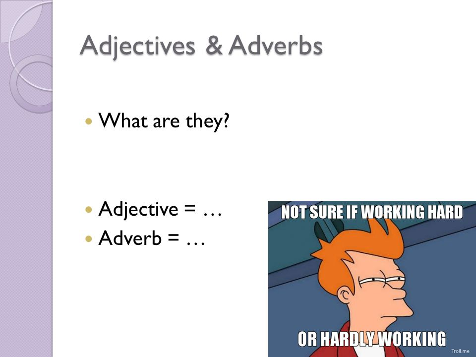 Adjectives & Adverbs What are they Adjective = … Adverb = …