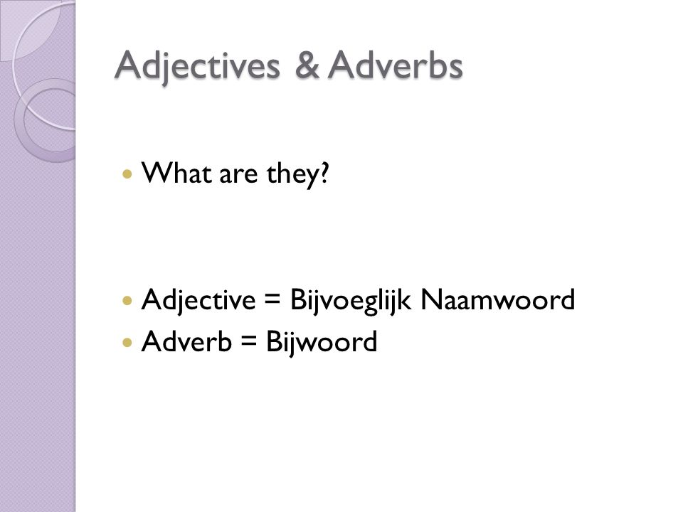 Adjectives & Adverbs What are they Adjective = Bijvoeglijk Naamwoord