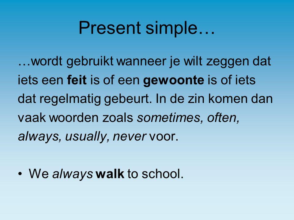 Present simple… …wordt gebruikt wanneer je wilt zeggen dat