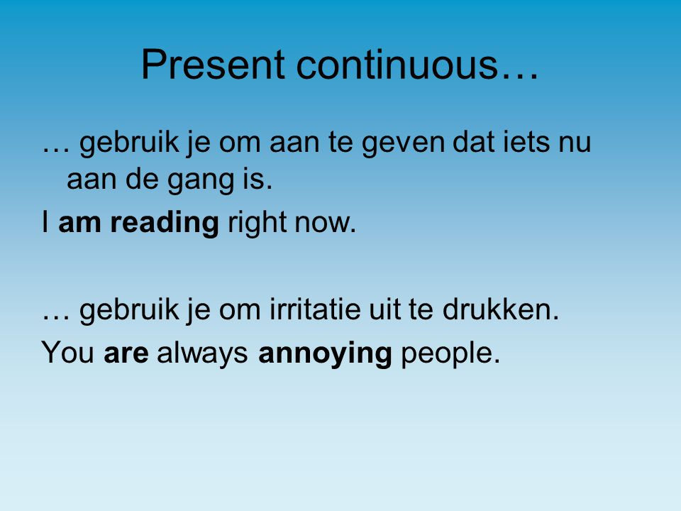 Present continuous… … gebruik je om aan te geven dat iets nu aan de gang is. I am reading right now.