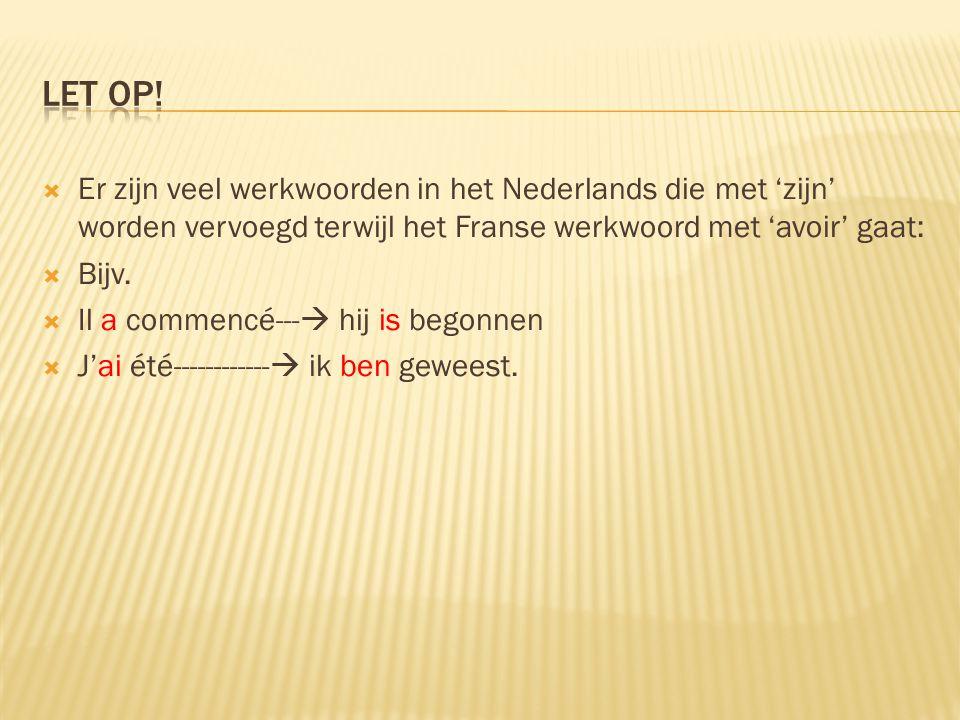 Let op! Er zijn veel werkwoorden in het Nederlands die met 'zijn' worden vervoegd terwijl het Franse werkwoord met 'avoir' gaat: