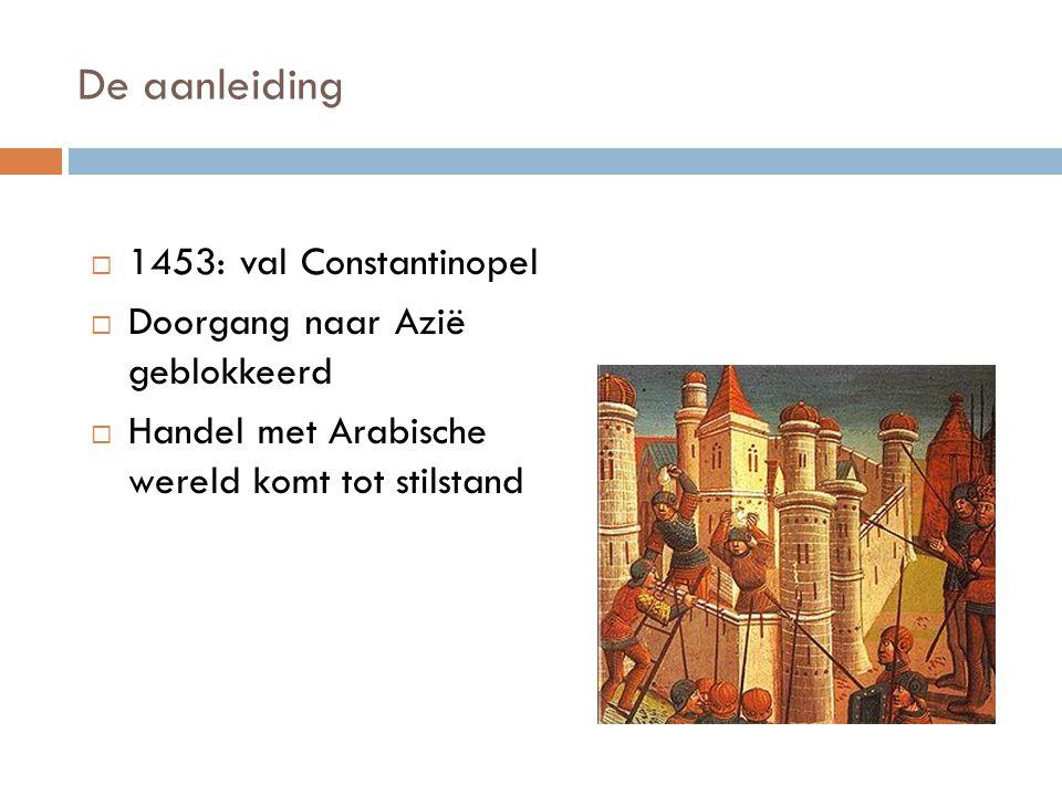 De aanleiding 1453: val Constantinopel Doorgang naar Azië geblokkeerd