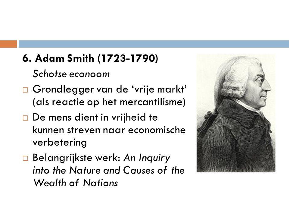 6. Adam Smith (1723-1790) Schotse econoom. Grondlegger van de 'vrije markt' (als reactie op het mercantilisme)