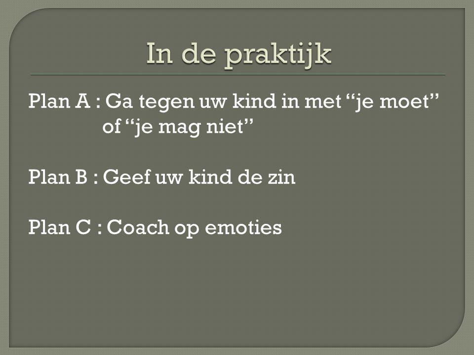 In de praktijk Plan A : Ga tegen uw kind in met je moet of je mag niet Plan B : Geef uw kind de zin Plan C : Coach op emoties