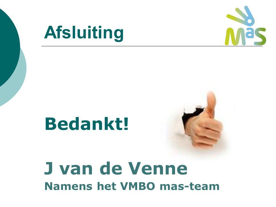 Afsluiting Bedankt! J van de Venne Namens het VMBO mas-team