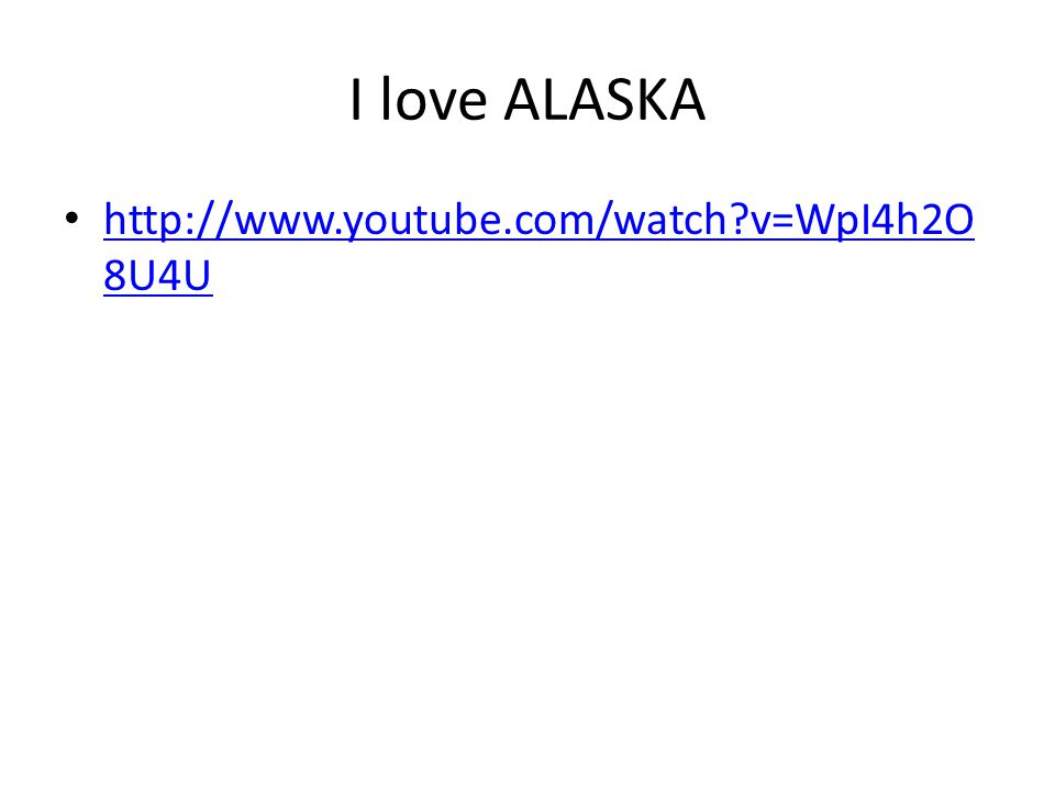 I love ALASKA http://www.youtube.com/watch v=WpI4h2O8U4U