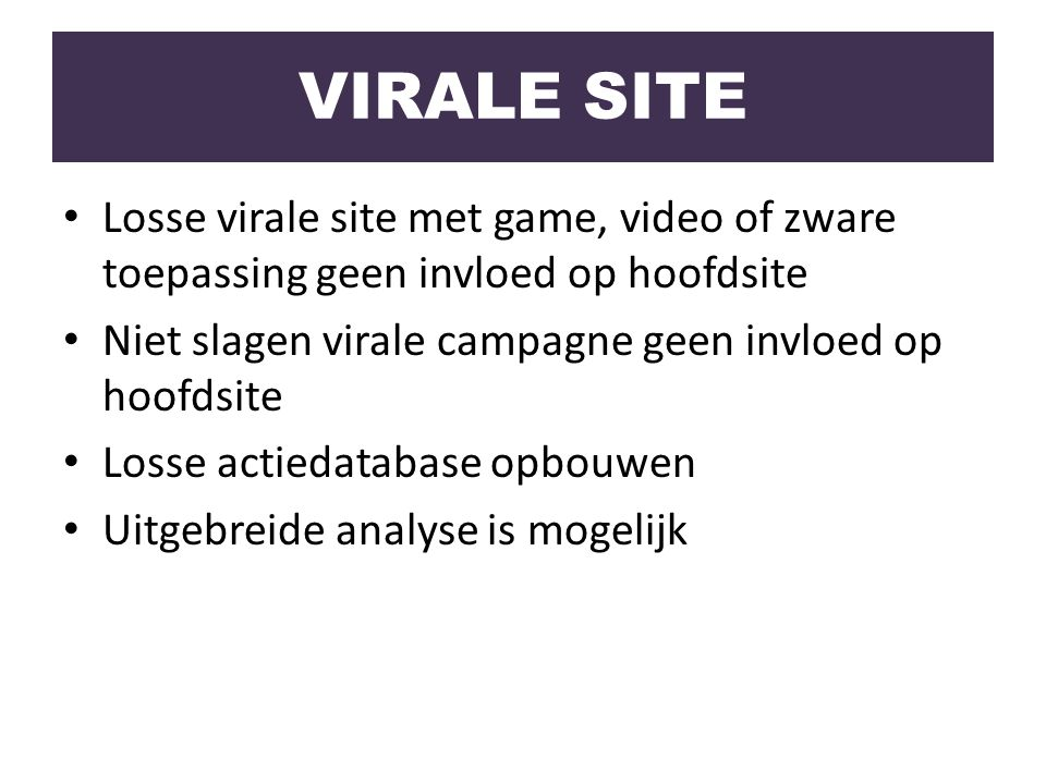VIRALE SITE Losse virale site met game, video of zware toepassing geen invloed op hoofdsite. Niet slagen virale campagne geen invloed op hoofdsite.