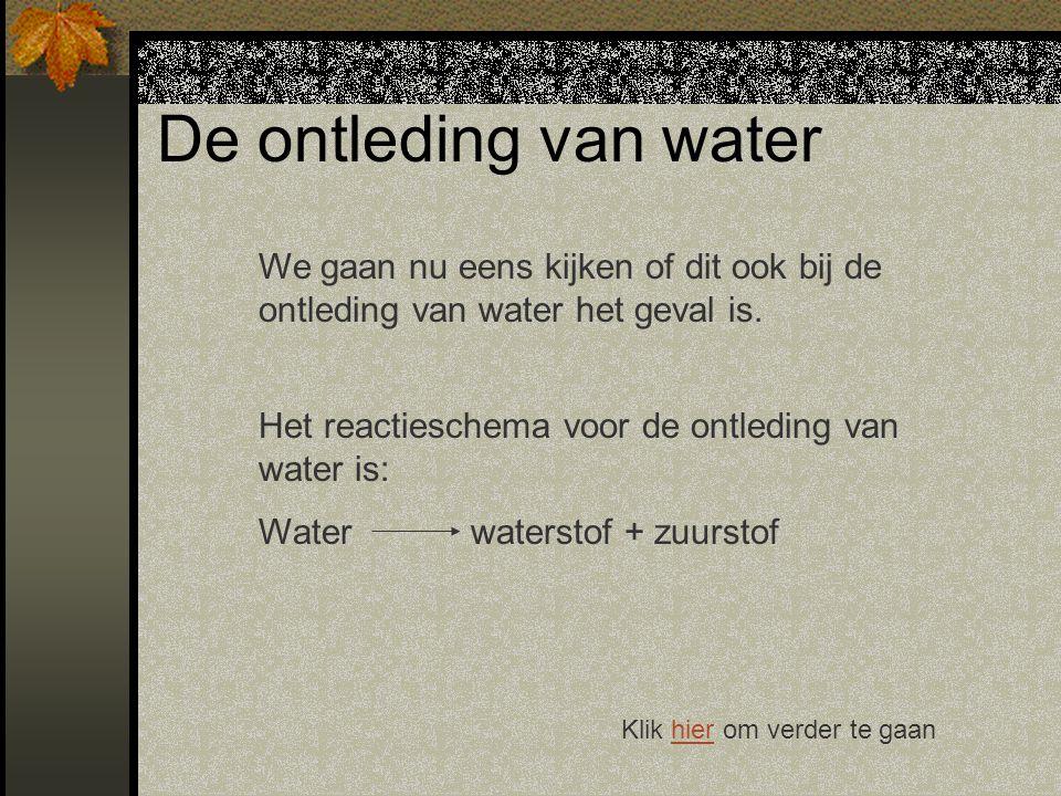 De ontleding van water We gaan nu eens kijken of dit ook bij de ontleding van water het geval is. Het reactieschema voor de ontleding van water is: