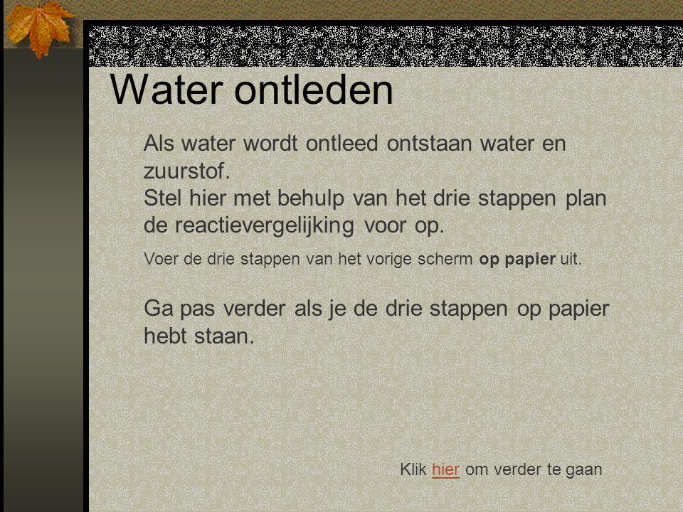 Water ontleden Als water wordt ontleed ontstaan water en zuurstof. Stel hier met behulp van het drie stappen plan de reactievergelijking voor op.
