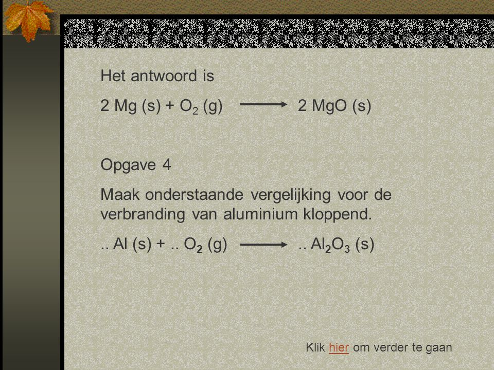 Het antwoord is 2 Mg (s) + O2 (g) 2 MgO (s) Opgave 4