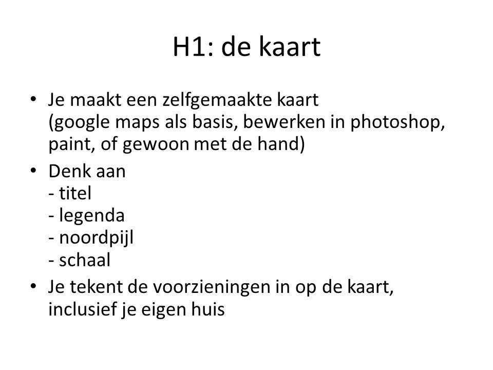 H1: de kaart Je maakt een zelfgemaakte kaart (google maps als basis, bewerken in photoshop, paint, of gewoon met de hand)
