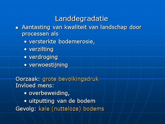 Landdegradatie Aantasting van kwaliteit van landschap door processen als. versterkte bodemerosie, verzilting.