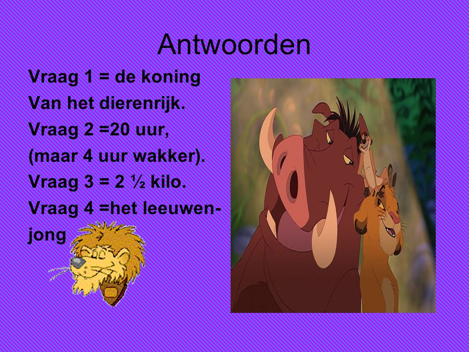 Antwoorden Vraag 1 = de koning Van het dierenrijk. Vraag 2 =20 uur,