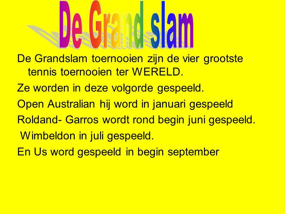 De Grand slam De Grandslam toernooien zijn de vier grootste tennis toernooien ter WERELD. Ze worden in deze volgorde gespeeld.