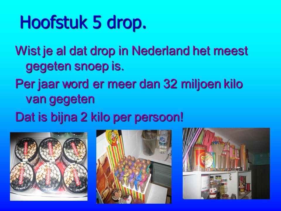 Hoofstuk 5 drop. Wist je al dat drop in Nederland het meest gegeten snoep is. Per jaar word er meer dan 32 miljoen kilo van gegeten.