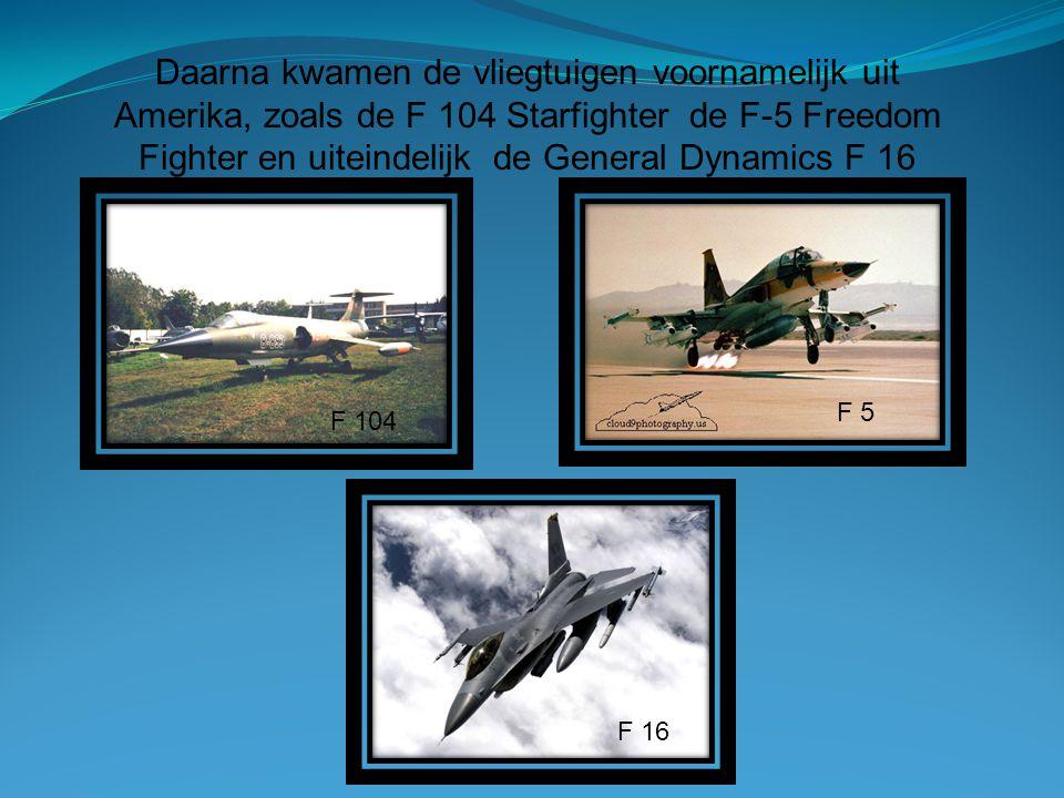 Daarna kwamen de vliegtuigen voornamelijk uit Amerika, zoals de F 104 Starfighter de F-5 Freedom Fighter en uiteindelijk de General Dynamics F 16
