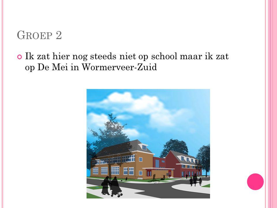 Groep 2 Ik zat hier nog steeds niet op school maar ik zat op De Mei in Wormerveer-Zuid