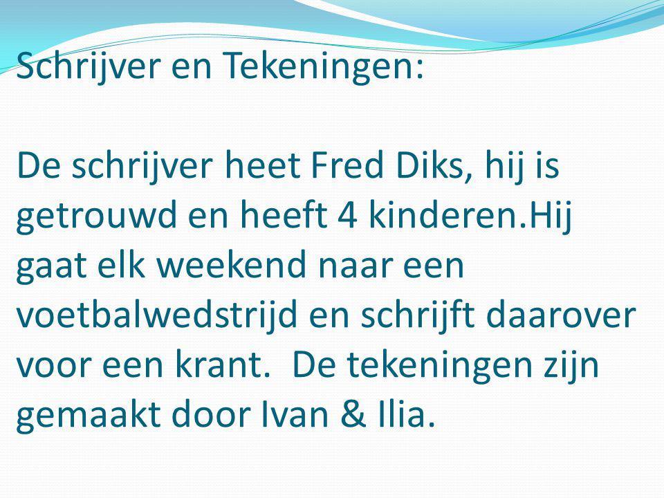 Schrijver en Tekeningen: De schrijver heet Fred Diks, hij is getrouwd en heeft 4 kinderen.Hij gaat elk weekend naar een voetbalwedstrijd en schrijft daarover voor een krant.