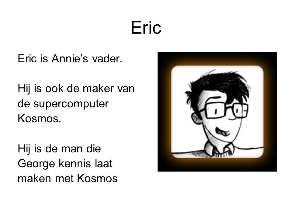 Eric Eric is Annie's vader. Hij is ook de maker van de supercomputer