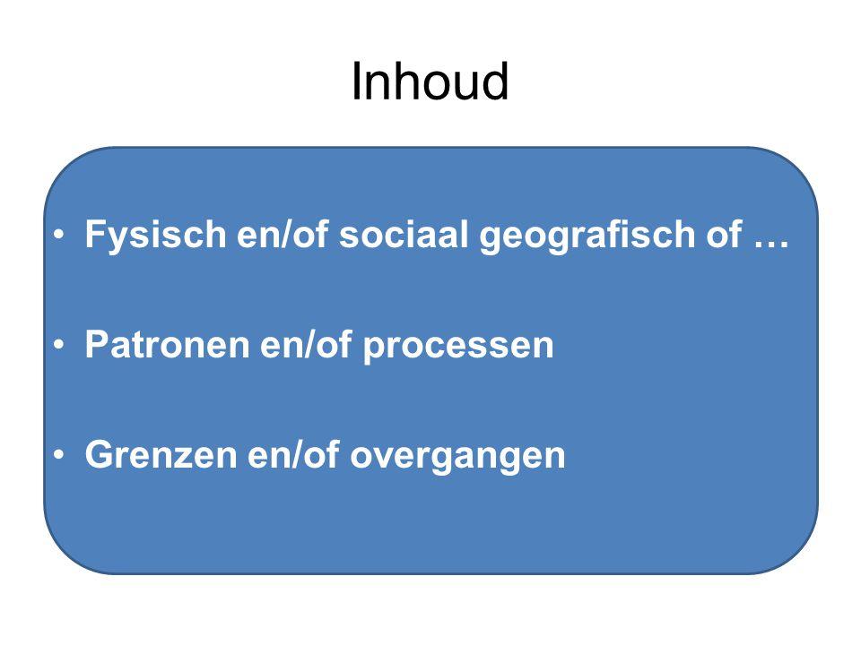 Inhoud Fysisch en/of sociaal geografisch of … Patronen en/of processen