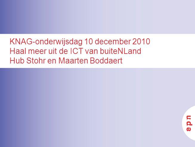 KNAG-onderwijsdag 10 december 2010 Haal meer uit de ICT van buiteNLand Hub Stohr en Maarten Boddaert