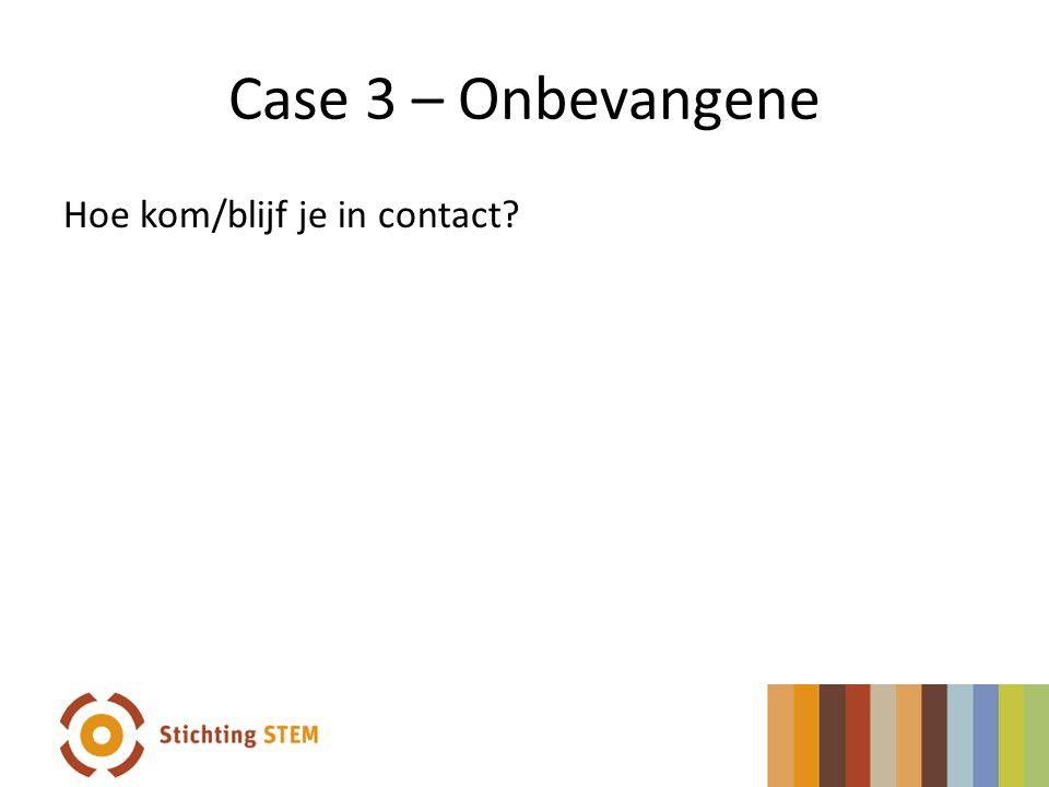 Case 3 – Onbevangene Hoe kom/blijf je in contact