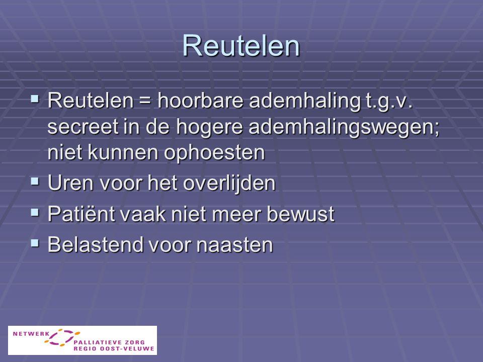 Reutelen Reutelen = hoorbare ademhaling t.g.v. secreet in de hogere ademhalingswegen; niet kunnen ophoesten.