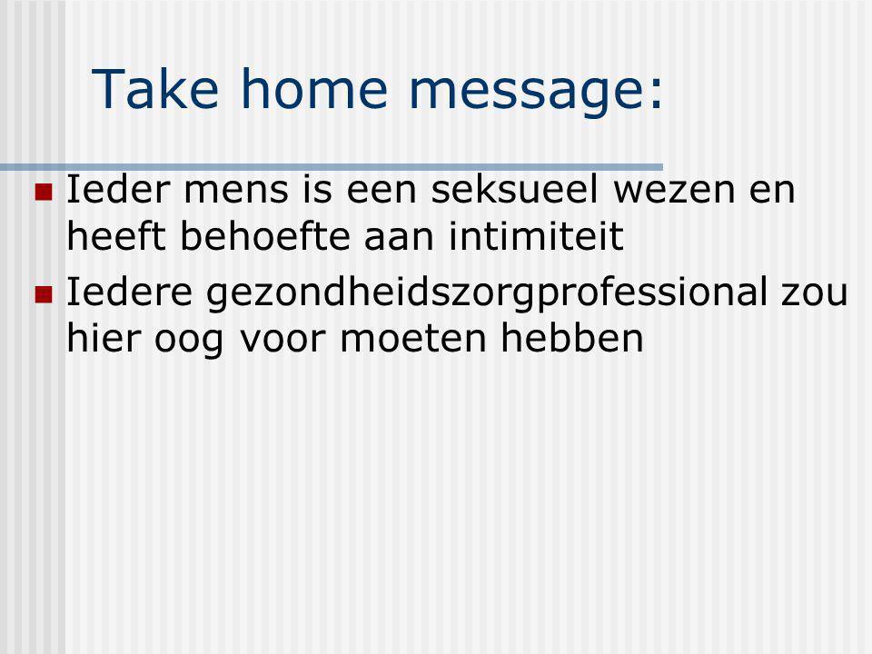 Take home message: Ieder mens is een seksueel wezen en heeft behoefte aan intimiteit.