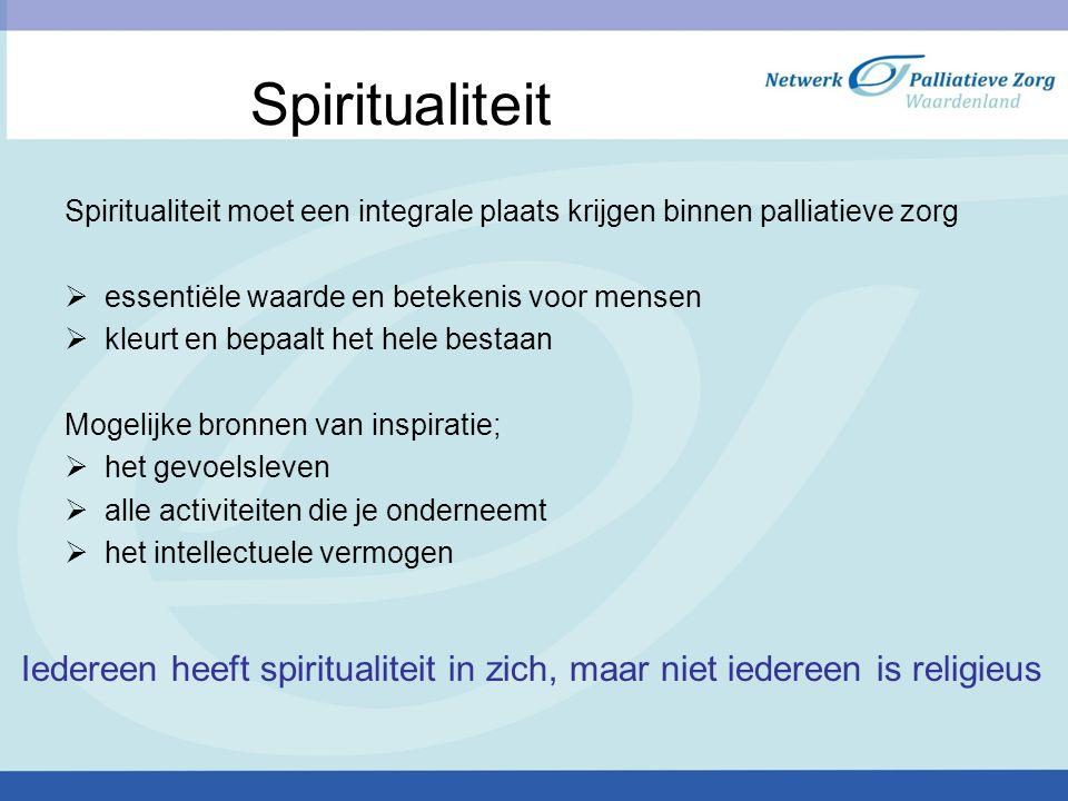 Spiritualiteit Spiritualiteit moet een integrale plaats krijgen binnen palliatieve zorg. essentiële waarde en betekenis voor mensen.