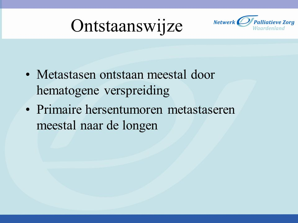 Ontstaanswijze Metastasen ontstaan meestal door hematogene verspreiding. Primaire hersentumoren metastaseren meestal naar de longen.