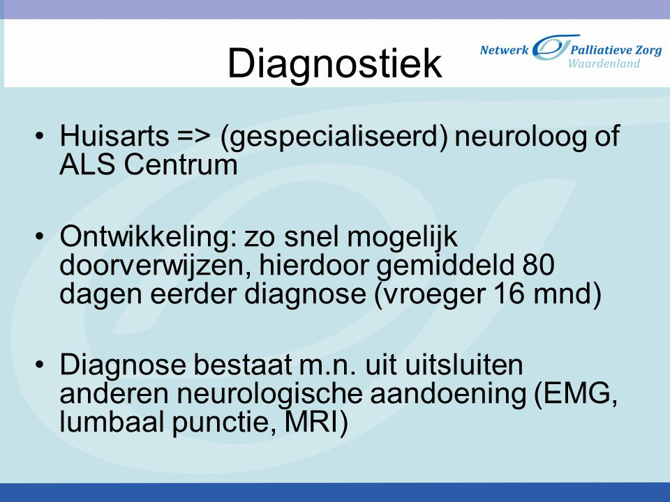 Diagnostiek Huisarts => (gespecialiseerd) neuroloog of ALS Centrum