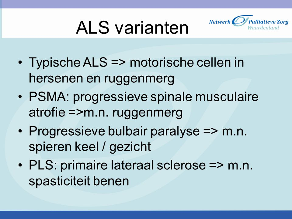 ALS varianten Typische ALS => motorische cellen in hersenen en ruggenmerg. PSMA: progressieve spinale musculaire atrofie =>m.n. ruggenmerg.