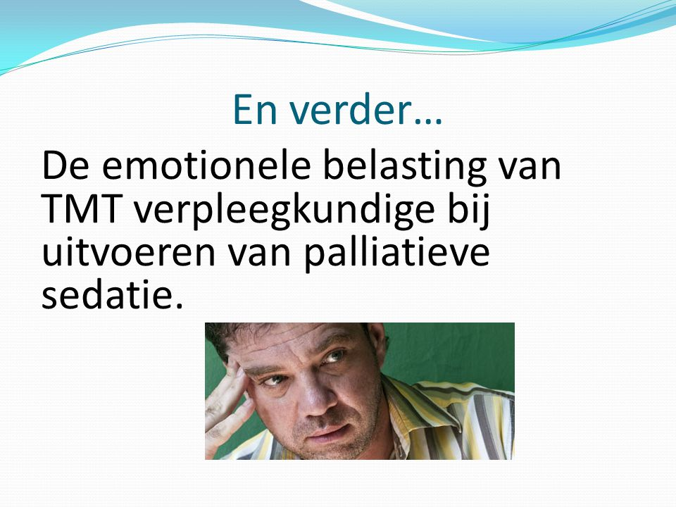 En verder… De emotionele belasting van TMT verpleegkundige bij uitvoeren van palliatieve sedatie.