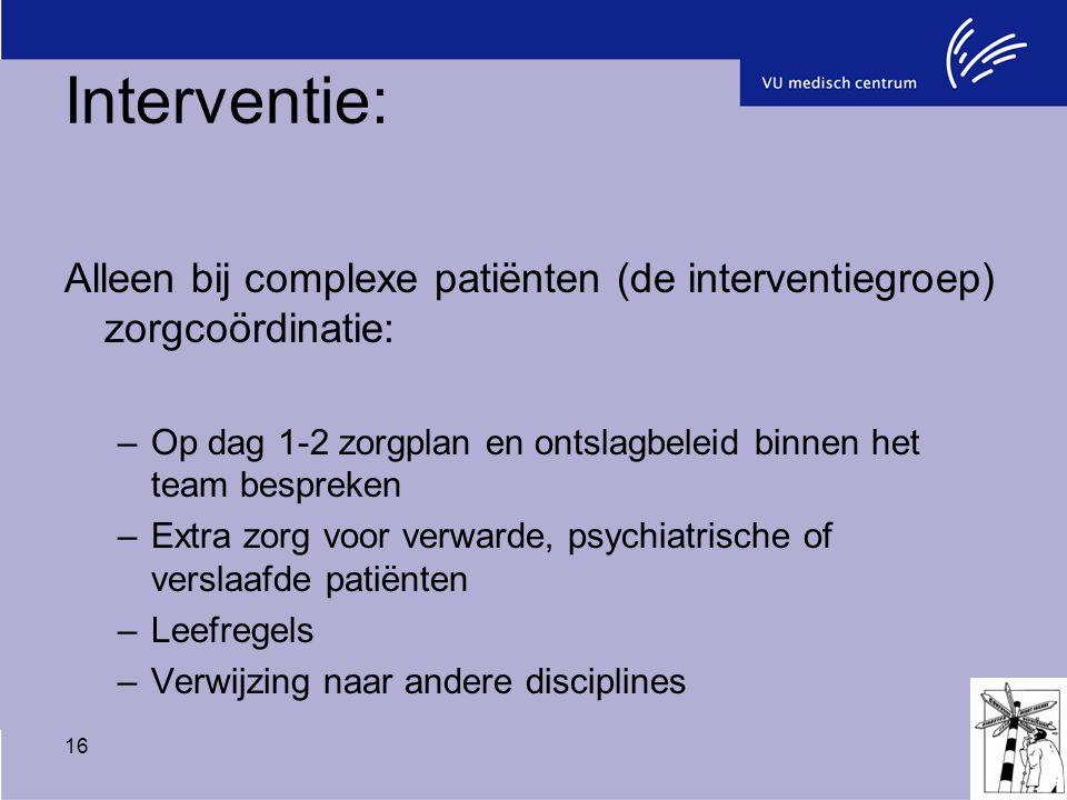 Interventie: Alleen bij complexe patiënten (de interventiegroep) zorgcoördinatie: Op dag 1-2 zorgplan en ontslagbeleid binnen het team bespreken.