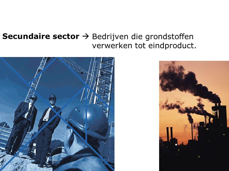 Secundaire sector  Bedrijven die grondstoffen verwerken tot eindproduct.
