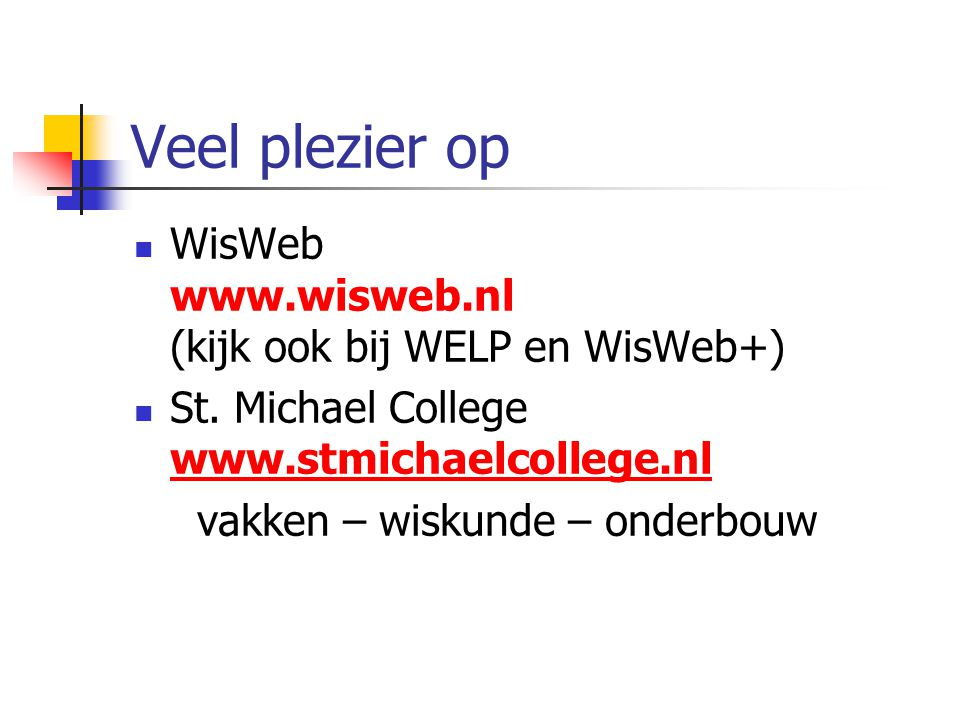 Veel plezier op WisWeb www.wisweb.nl (kijk ook bij WELP en WisWeb+) St. Michael College www.stmichaelcollege.nl.