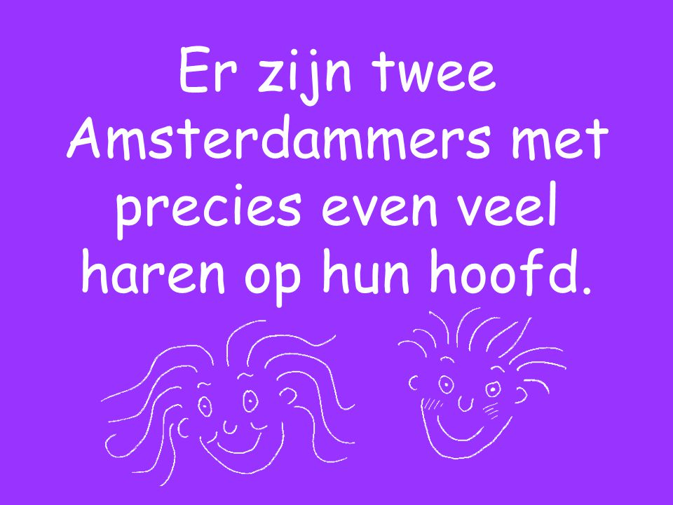 Er zijn twee Amsterdammers met precies even veel haren op hun hoofd.