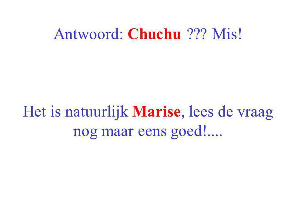Het is natuurlijk Marise, lees de vraag nog maar eens goed!....