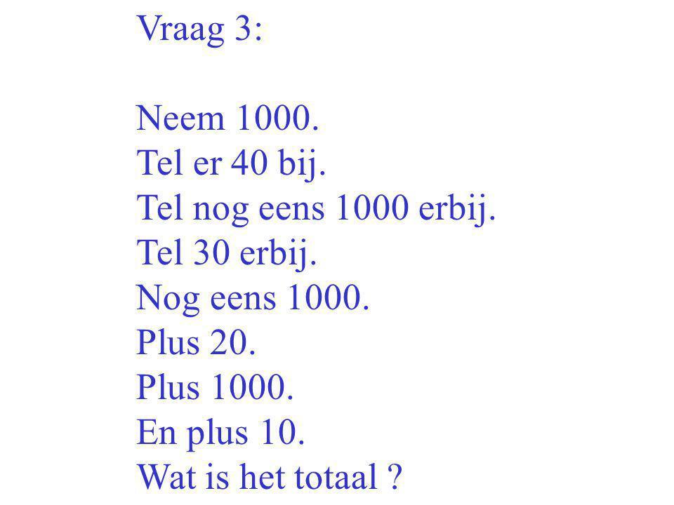 Vraag 3: Neem 1000. Tel er 40 bij. Tel nog eens 1000 erbij. Tel 30 erbij. Nog eens 1000. Plus 20.