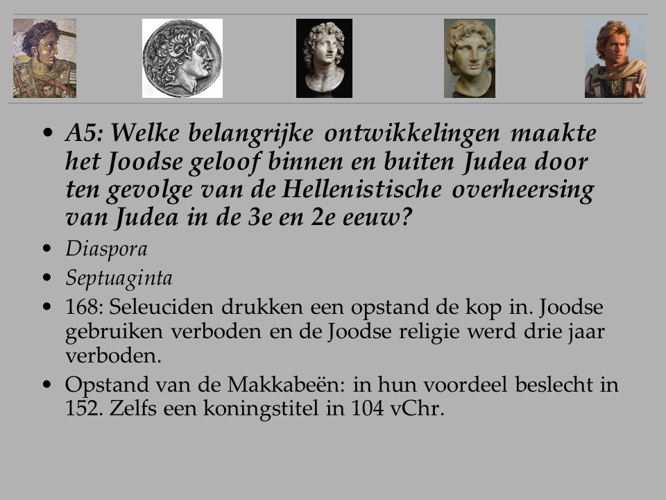 A5: Welke belangrijke ontwikkelingen maakte het Joodse geloof binnen en buiten Judea door ten gevolge van de Hellenistische overheersing van Judea in de 3e en 2e eeuw