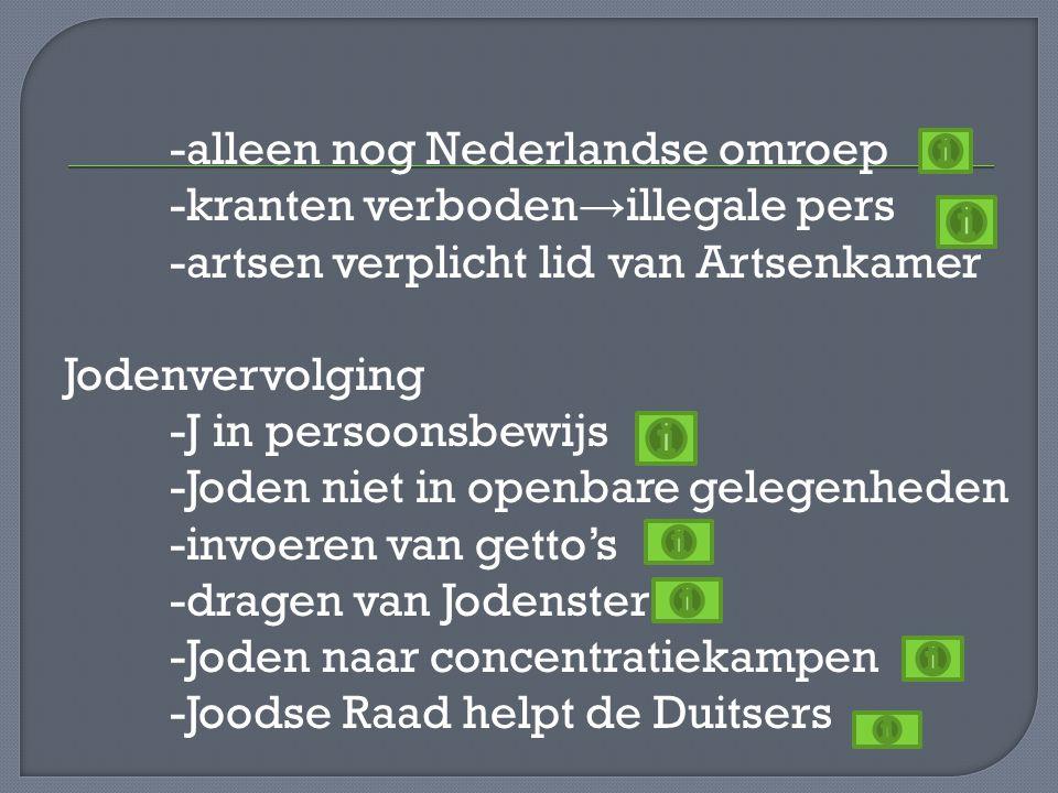 -alleen nog Nederlandse omroep -kranten verboden→illegale pers -artsen verplicht lid van Artsenkamer Jodenvervolging -J in persoonsbewijs -Joden niet in openbare gelegenheden -invoeren van getto's -dragen van Jodenster -Joden naar concentratiekampen -Joodse Raad helpt de Duitsers