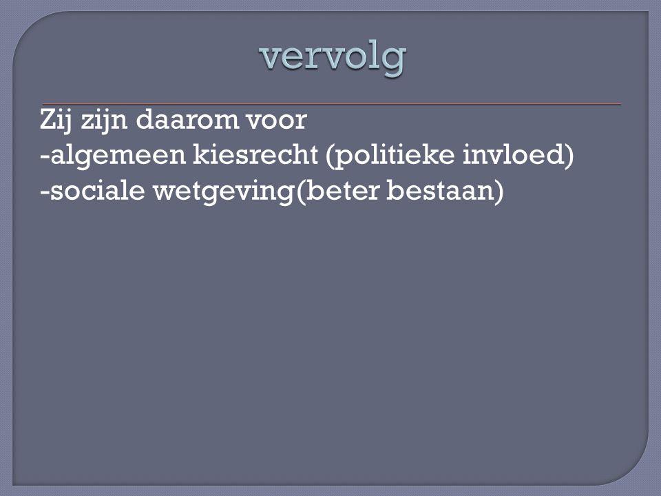 vervolg Zij zijn daarom voor -algemeen kiesrecht (politieke invloed) -sociale wetgeving(beter bestaan)