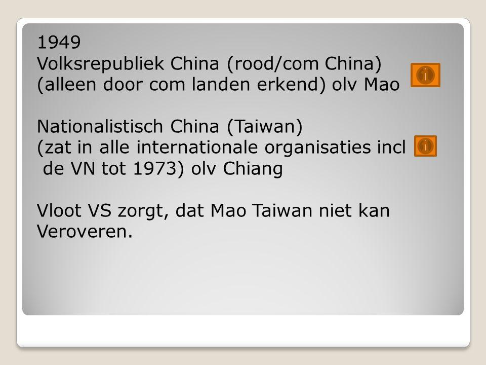 1949 Volksrepubliek China (rood/com China) (alleen door com landen erkend) olv Mao Nationalistisch China (Taiwan) (zat in alle internationale organisaties incl de VN tot 1973) olv Chiang Vloot VS zorgt, dat Mao Taiwan niet kan Veroveren.