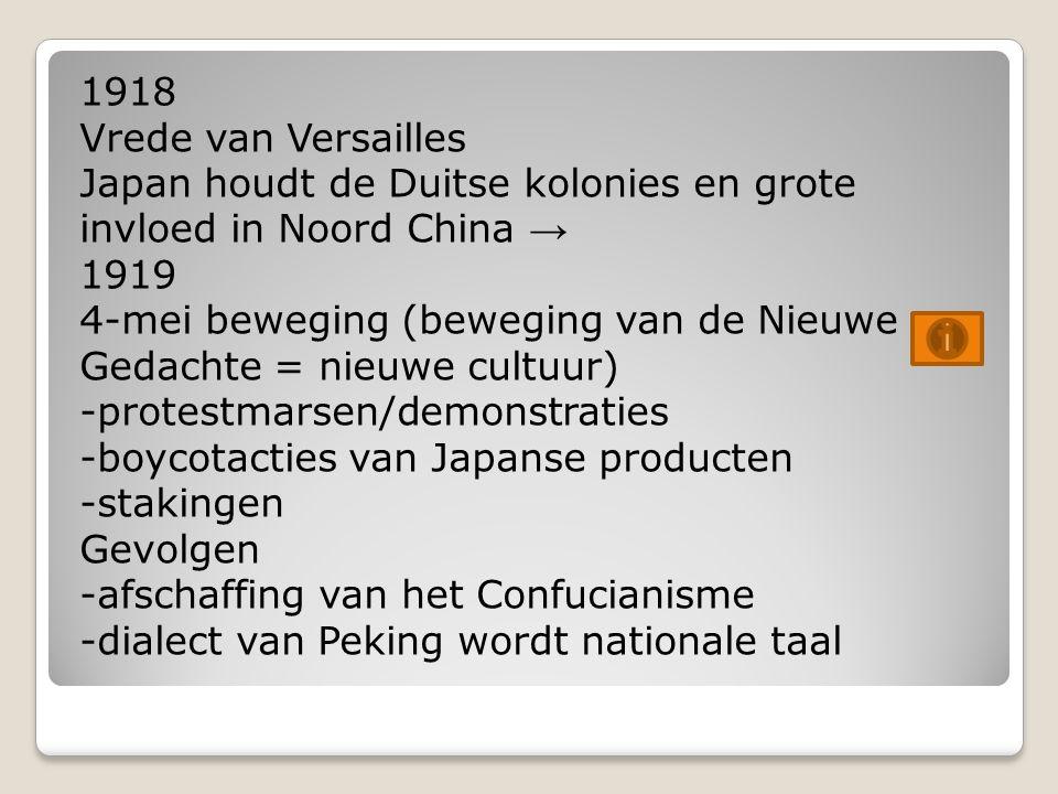 1918 Vrede van Versailles Japan houdt de Duitse kolonies en grote invloed in Noord China → 1919 4-mei beweging (beweging van de Nieuwe Gedachte = nieuwe cultuur) -protestmarsen/demonstraties -boycotacties van Japanse producten -stakingen Gevolgen -afschaffing van het Confucianisme -dialect van Peking wordt nationale taal