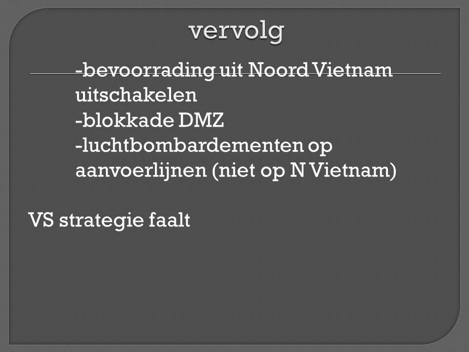 vervolg -bevoorrading uit Noord Vietnam uitschakelen -blokkade DMZ -luchtbombardementen op aanvoerlijnen (niet op N Vietnam) VS strategie faalt