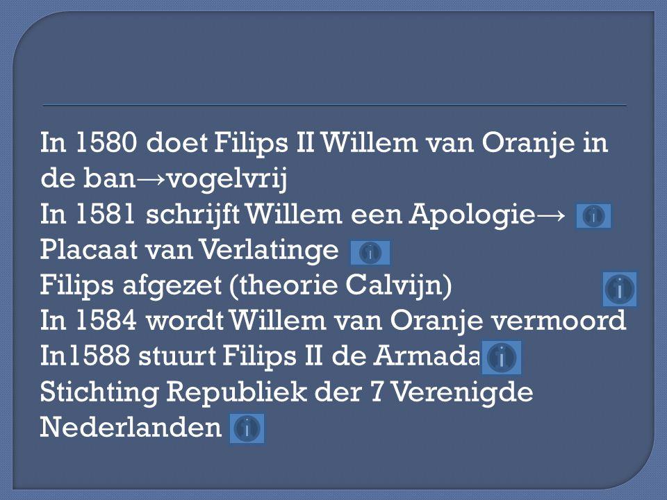 In 1580 doet Filips II Willem van Oranje in de ban→vogelvrij In 1581 schrijft Willem een Apologie→ Placaat van Verlatinge Filips afgezet (theorie Calvijn) In 1584 wordt Willem van Oranje vermoord In1588 stuurt Filips II de Armada Stichting Republiek der 7 Verenigde Nederlanden