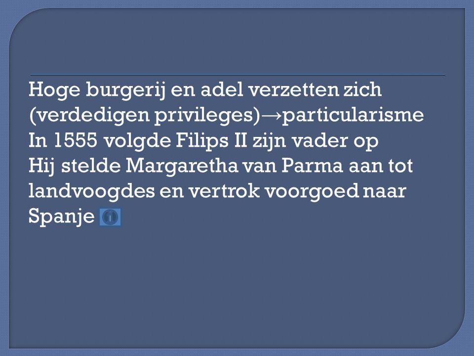 Hoge burgerij en adel verzetten zich (verdedigen privileges)→particularisme In 1555 volgde Filips II zijn vader op Hij stelde Margaretha van Parma aan tot landvoogdes en vertrok voorgoed naar Spanje