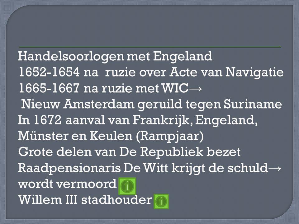 Handelsoorlogen met Engeland 1652-1654 na ruzie over Acte van Navigatie 1665-1667 na ruzie met WIC→ Nieuw Amsterdam geruild tegen Suriname In 1672 aanval van Frankrijk, Engeland, Münster en Keulen (Rampjaar) Grote delen van De Republiek bezet Raadpensionaris De Witt krijgt de schuld→ wordt vermoord Willem III stadhouder